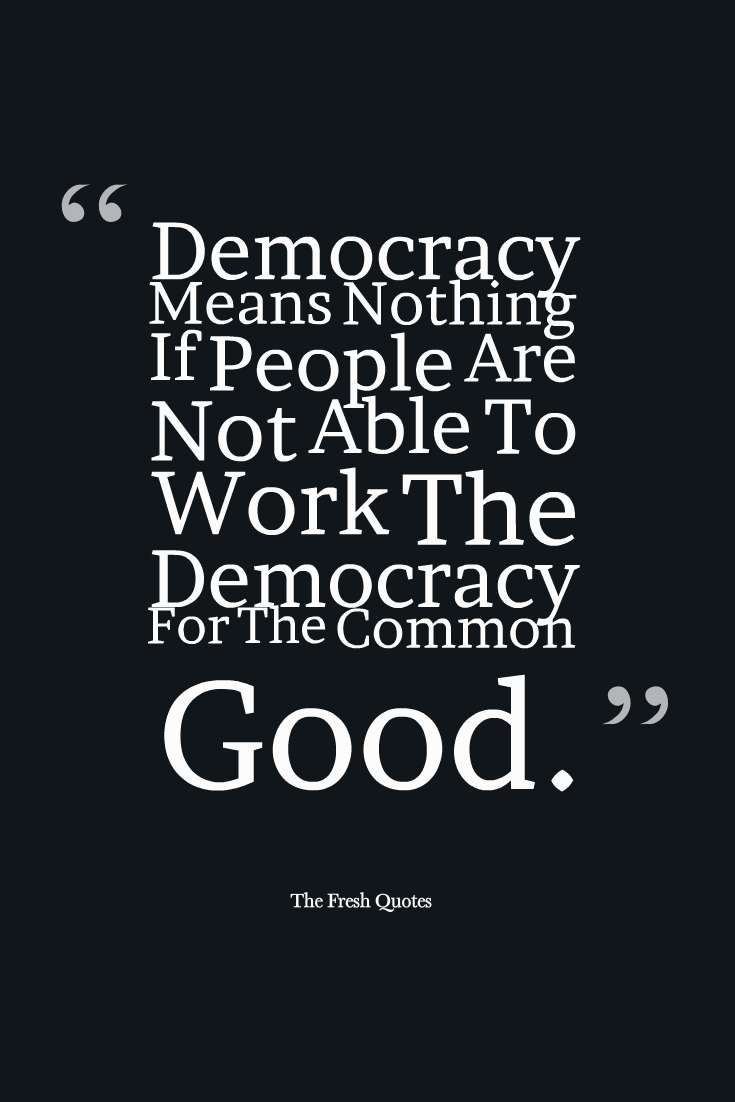 Democracy-Means-Nothing-If-People-Are-Not-Able-To-Work-The-Democracy-For-The-Common-Good